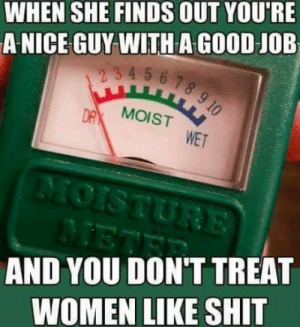 laughoutloud-club:  Story of my life: WHEN SHE FINDS OUT YOU'RE  A NICE GUY WITH A GOOD JOB  mp4 56.7  MOIST  WET  AND YOU DON'T TREAT  WOMEN LIKE SHIT laughoutloud-club:  Story of my life