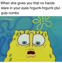 Memes, 🤖, and She: When she gives you that no hands  stare in your eyes hrgurrk-hrgurrk ptui  gulp combo  IG: @thegainz 🤤