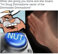 """When she give the best dome: When she giving you dome and she moans  """"I'm Doug Dimmadome owner of the  Dimmsdale Dimmadome""""  NUT When she give the best dome"""