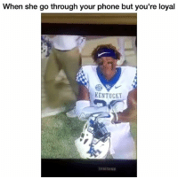 Funny, Phone, and Kentucky: When she go through your phone but you're loyal  KENTUCKY 😂💯