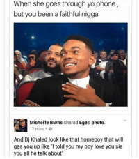 """You smart You loyal You grateful: When she goes through yo phone,  but you been a faithful nigga  Michel'le Burns shared Egø's photo.  17 mins 6  And Dj Khaled look like that homeboy that will  gas you up like """"I told you my boy love you sis  you all he talk about You smart You loyal You grateful"""