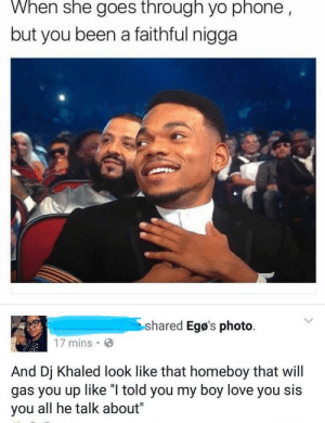 "DJ Khaled, Love, and Phone: When she goes through yo phone  but you been a faithful nigga  shared Egø's photo  17 mins .  And Dj Khaled look like that homeboy that will  gas you up like ""I told you my boy love you sis  you all he talk about"" The only type of gaslighting the world needs"