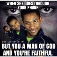 All you gonna find is Bible apps, memes, and Skyrim walkthroughs. 😂😂😭😭😭😭 (Follow - @realloveoverlust): WHEN SHE GOES THROUGH  YOUR PHONE  @REALLOVE 0VERLUST  BUTYOU A MAN OF GOD  AND YOU'RE FAITHFUL All you gonna find is Bible apps, memes, and Skyrim walkthroughs. 😂😂😭😭😭😭 (Follow - @realloveoverlust)