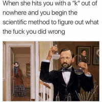 "Fuck You, Memes, and Fuck: When she hits you with a ""k"" out of  nowhere and you begin the  scientific method to figure out what  the fuck you did wrong ""K"" (@menshumor)"