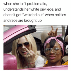 "Love, Memes, and Politics: when she isn't problematic,  understands her white privilege, and  doesn't get ""weirded out"" when politics  and race are brought up  @emotionalmeme we love a woke white friend"