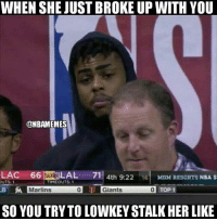 Tag someone who did this.: WHEN SHE JUST BROKE UP WITH YOU  @NBAMEMES  66 LAL 71 4th 9:22 6MGM RESORTS NBA S  UTS1  TIMEOUTS 1  Marlins  0 5 Giants  0  TOP 1  SO YOU TRYTO LOWKEY STALK HER LIKE Tag someone who did this.