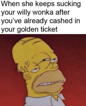 Golden Ticket, Willy Wonka, and Dank Memes: When she keeps sucking  your willy wonka after  you've already cashed in  your golden ticket Much Hurt