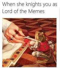 Follow me on Snapchat: DankMemesGang: When she knights you as  Lord of the Memes Follow me on Snapchat: DankMemesGang