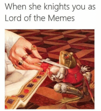 Like Delet Dis: When she knights you as  Lord of the Memes Like Delet Dis