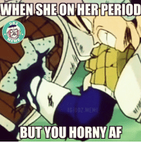Oh no! 😂😂 _ Tag that dude! _ DBZhaha ™ _: WHEN SHE ON HER PERIOD  EM  IG DBZ MEME  BUTYOU HORNY AF Oh no! 😂😂 _ Tag that dude! _ DBZhaha ™ _