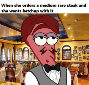Food, Good, and Medium: When she orders a medium rare steak and  she wants ketchup with it She has no taste for good food