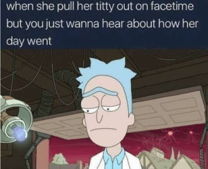Dank, Facetime, and Meme: when she pull her titty out on facetime  but you just wanna hear about how her  day went This is for sure a repost of a meme but, I'm feeling it a bit. LDRs, even for just a short time, can be tough. It's easy for the silly or even steamy to get through, but talking about our feelings is still important. Miss you bean ❤️ by NotAsDriedAppricots MORE MEMES
