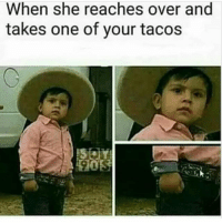 Memes, 🤖, and Touch: When she reaches over and  takes one of your tacos Never touch a man's tacos!!