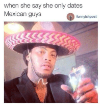 Mexican: when she say she only dates  Mexican guys  funnyishpost