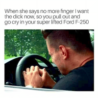 Memes, Dick, and Ford: When she says no more finger I want  the dick now, so you pull out and  go cry in your super lifted Ford F-250 Poor little guy. 😭😭