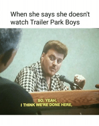 Meme, Memes, and Tpb: When she says she doesn't  watch Trailer Park Boys  SO, YEAH,  I THINK WERE DONE HERE, Thanks Patrick Pizzurro! CONTEST: Don't forget to Submit a TPB Meme, or Vote at http://mis.hscampaigns.com/ WIN TPB Games & Hashcoins! #byfansforfans #itsallinthegame #greasymoney