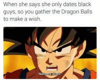 Huehue.: When she says she only dates black  guys, so you gather the Dragon Balls  to make a wish  Make me Black Huehue.