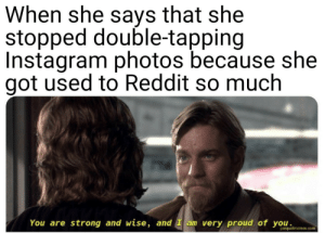Dank, Instagram, and Memes: When she says that she  stopped double-tapping  Instagram photos because she  got used to Reddit so much  You are strong and wise, and ay proud of yo i rome I hope she will see this by elves124 MORE MEMES