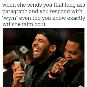 "Ass, Wtf, and She: when she sends you that long ass  paragraph and you respond with  ""wym"" even tho you know exactly  wtf she talm bout"