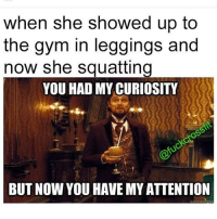 Gym, Ups, and Leggings: when she showed up to  the gym in leggings and  now she squatting  YOU HAD MY CURIOSITY  BUT NOW YOU HAVE MY ATTENTION 😏💪🏼 @doyouevenwomen