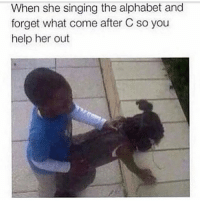 Memes, Singing, and Alphabet: When she singing the alphabet and  forget what come after C so you  help her out can i get a uhhh