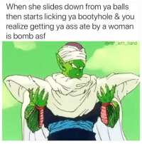 Ass, Bad, and Life: When she slides down from ya balls  then starts licking ya bootyhole & you  realize getting ya ass ate by a woman  is bomb asf  @mr_left_hand Need This In My Life So Very Bad Right Now. 😞