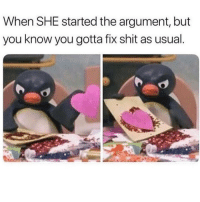 Be Like, Memes, and Shit: When SHE started the argument, but  you know you gotta fix shit as usual. it be like that