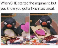 😑: When SHE started the argument, but  you know you gotta fix shit as usual 😑