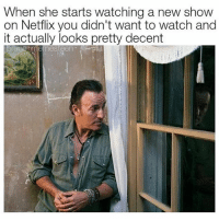 Funny, Netflix, and Watch: When she starts watching a new show  on Netflix you didn't want to watch and  it actually looks pretty decent  brucesmemesteen Look familiar @beigecardigan? (Credit: @bruce_memesteen)