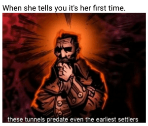 Time, Dank Memes, and Her: When she tells you it's her first time.  these tunnels predate even the earliest settlers or is it merely a trick of the light