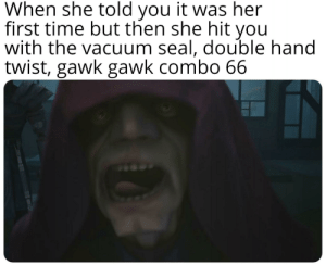 Seal, Time, and Vacuum: When she told you it was her  first time but then she hit you  with the vacuum seal, double hand  twist, gawk gawk combo 66 Execute order 66