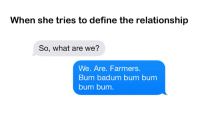Dank, 🤖, and What Ares: When she tries to define the relationship  So, what are we?  We. Are. Farmers.  Bum badum bum bum  bum bum
