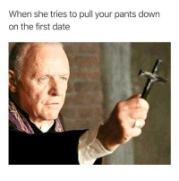 Memes, Date, and 🤖: When she tries to pull your pants down  on the first date I'm a man of @yahomiejc BEGONE!