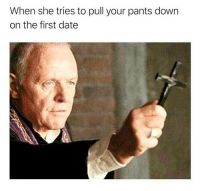 Dank, Date, and Down: When she tries to pull your pants down  on the first date