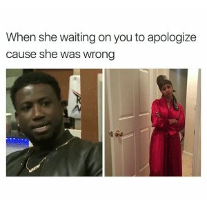 Waiting..., She, and You: When she waiting on you to apologize  cause she was wrong seriously