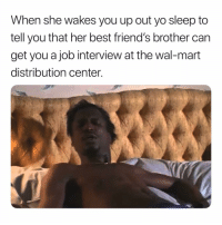 This bitch 😒😒😒: When she wakes you up out yo sleep to  tell you that her best friend's brother can  get you a job interview at the wal-mart  distribution center. This bitch 😒😒😒
