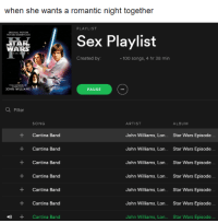 Sex, Songs, and Star: when she wants a romantic night together  PLAYLIST  3TAR  Sex Playlist  WA  Created by:  100 songs, 4 hr 38 min  JOHN WILLIAMS  PAUSE  O Filter  ARTIST  SONG  ALBUM  John Williams, Lon  Star Wars Episode  Cantina Band  John Williams, Lon  Star Wars Episode  Cantina Band  John Williams, Lon. Star Wars Episode  Cantina Band  John Williams, Lon...  Star Wars Episode  Cantina Band  John Williams, Lon...  Star Wars Episode  Cantina Band  John Williams, Lon...  Star Wars Episode  Cantina Band  John Williams, Lon.  Star Wars Episode  Cantina Band 「真夜中」  oc credits to: Ben T.