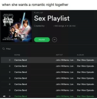 Anaconda, Sex, and Star Wars: when she wants a romantic night together  PLAYLIST  Sex Playlist  WARS  Created by  -100 songs, 4 hr 38 min  JOHN WILLIAMS  PAUSE  O Filter  SONG  ARTIST  ALBUM  + Cantina Band  + Cantina Band  + Cantina Band  + Cantina Band  +Cantina Band  +Cantina Band  Cantina Band  John Williams, Lon Star Wars Episode  John Williams, Lon Star Wars Episode  John Williams, Lon Star Wars Episode  John Williams, Lon Star Wars Episode  John Williams, Lon Star Wars Episode  John Williams, Lon Star Wars Episode  John Wiliams, Lon.. Star Wars Episode meirl