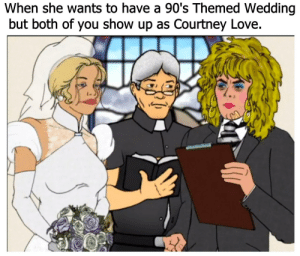 Love, Wedding, and 90's: When she wants to have a 90's Themed Wedding  but both of you show up as Courtney Love Papa has fallen far