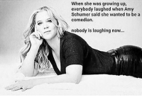Amy Schumer: When she was growing up,  everybody laughed when Amy  Schumer said she wanted to be a  comedian.  nobody is laughlng now...