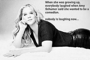Funnier than Schumer herself by MyWonkyHat MORE MEMES: When she was growing up,  everybody laughed when Amy  Schumer said she wanted to be a  comedian.  nobody is laughlng now... Funnier than Schumer herself by MyWonkyHat MORE MEMES