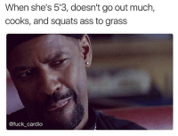 Ass, Memes, and Fuck: When she's 513, doesn't go out much,  cooks, and squats ass to grass  @fuck cardio Oh wait...she doesn't EXIST brah 🐸😩