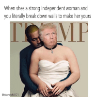 When she got you leaping over trump towers and smashin walls to be with her 🤣🤣🤣🤣 nevergiveup trump trumptower yeezy relationships menbelike womenbelike smashherwalls makeherfamous lmao jokes banter meme: When shes a strong independent woman and  you literally break down walls to make her yours  @donmitch0121 When she got you leaping over trump towers and smashin walls to be with her 🤣🤣🤣🤣 nevergiveup trump trumptower yeezy relationships menbelike womenbelike smashherwalls makeherfamous lmao jokes banter meme