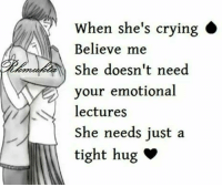 hug: When she's crying  Believe me  She doesn't need  your emotional  lectures  She needs just a  tight hug v