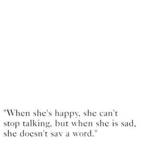 """https://iglovequotes.net/: """"When she's happy, she can't  stop talking, but when she is sad  she doesn't say a word."""" https://iglovequotes.net/"""