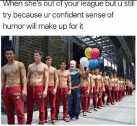 Memes, 🤖, and League: When she's out of your league but u still  try because ur confident sense of  humor will make up for it Snag some dankness at dankmemesgang.com