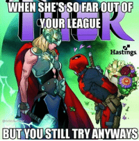 Memes, Deadpool, and Marvel: WHEN SHE'S SO FAR OUT OF  CYOURLEAGUE  Hastings.  RIRES  BUTYOUSTILL TRY ANYWAYS And that's really all we can do, try. - Hawkman deadpool thor marvel