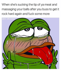 Some More, Fuck, and Dank Memes: When she's sucking the tip of ya meat and  massaging your balls after you buss to get it  rock hard again and fuck some more  @mr_left hand Do To Me As You Will Master..🤤🤤🤤 UmP WheW RoundTwo DingDing mrlefthand