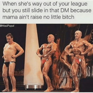 Bitch, League, and Mama: When she's way out of your league  but you still slide in that DM because  mama ain't raise no little bitch  @MasiPopal 😂😂