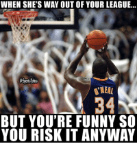 Friends, Funny, and Lol: WHEN SHE'S WAY OUT OF YOUR LEAGUE  eSprtsjoks  NEA  34  BUT YOU'RE FUNNY SO  YOU RISK IT ANYWAY Shaq free throw a no no lol Doubletap and Tag friends for a laugh lol